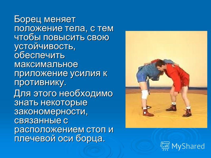 Борец меняет положение тела, с тем чтобы повысить свою устойчивость, обеспечить максимальное приложение усилия к противнику. Борец меняет положение тела, с тем чтобы повысить свою устойчивость, обеспечить максимальное приложение усилия к противнику.