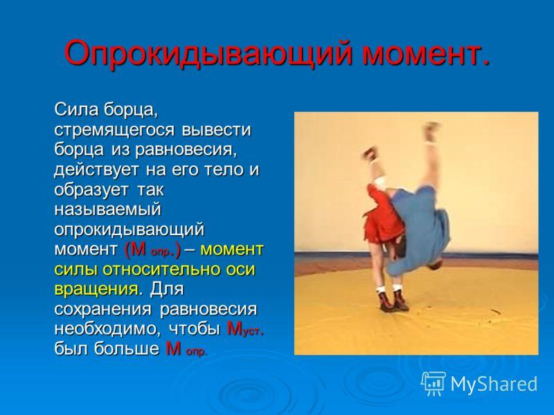 Опрокидывающий момент. Сила борца, стремящегося вывести борца из равновесия, действует на его тело и образует так называемый опрокидывающий момент (М опр.) – момент силы относительно оси вращения. Для сохранения равновесия необходимо, чтобы М уст. бы