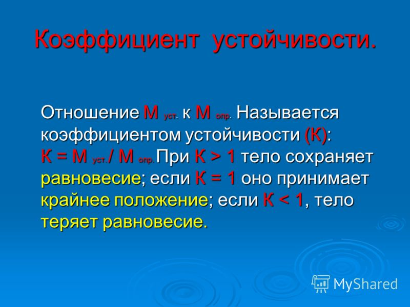 Коэффициент устойчивости. Отношение М уст. к М опр. Называется коэффициентом устойчивости (К): К = М уст. / М опр. При К > 1 тело сохраняет равновесие; если К = 1 оно принимает крайнее положение; если К 1 тело сохраняет равновесие; если К = 1 оно при