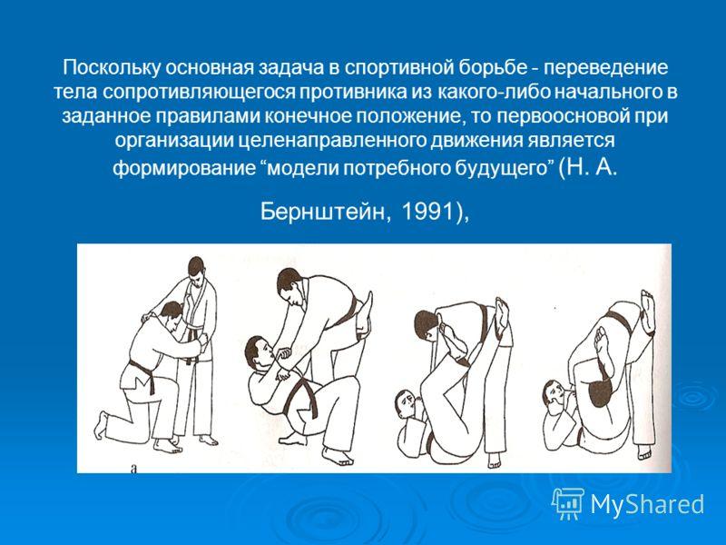 Поскольку основная задача в спортивной борьбе - переведение тела сопротивляющегося противника из какого-либо начального в заданное правилами конечное положение, то первоосновой при организации целенаправленного движения является формирование модели п