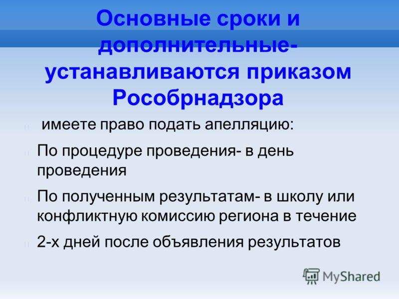 Основные сроки и дополнительные- устанавливаются приказом Рособрнадзора имеете право подать апелляцию: По процедуре проведения- в день проведения По полученным результатам- в школу или конфликтную комиссию региона в течение 2-х дней после объявления