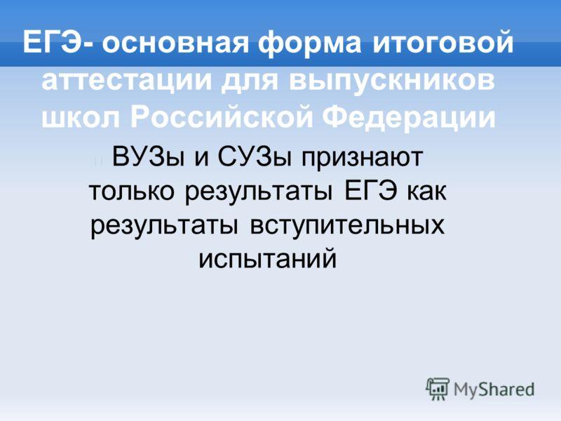 ЕГЭ- основная форма итоговой аттестации для выпускников школ Российской Федерации ВУЗы и СУЗы признают только результаты ЕГЭ как результаты вступительных испытаний