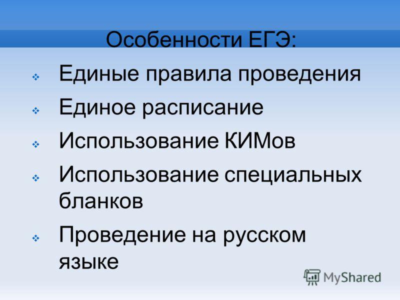 Особенности ЕГЭ: Единые правила проведения Единое расписание Использование КИМов Использование специальных бланков Проведение на русском языке