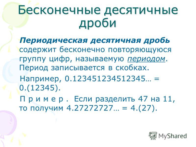 Бесконечные десятичные дроби Периодическая десятичная дробь содержит бесконечно повторяющуюся группу цифр, называемую периодом. Период записывается в скобках. Например, 0.123451234512345… = 0.(12345). П р и м е р. Если разделить 47 на 11, то получим
