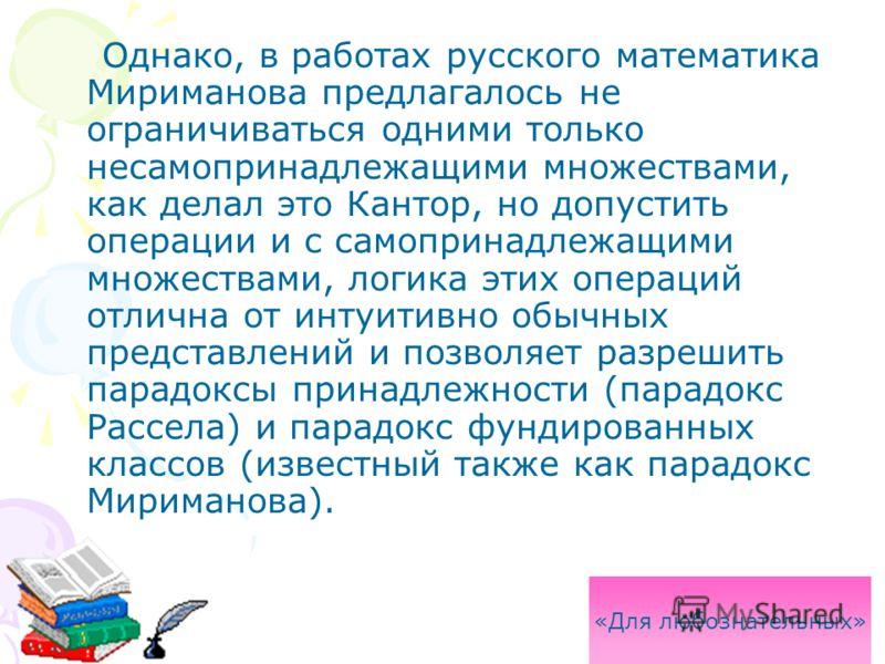 Однако, в работах русского математика Мириманова предлагалось не ограничиваться одними только несамопринадлежащими множествами, как делал это Кантор, но допустить операции и с самопринадлежащими множествами, логика этих операций отлична от интуитивно