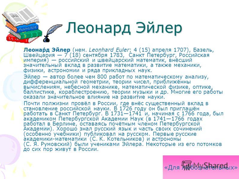 Леонард Эйлер Леонард Эйлер Леона́рд Э́йлер (нем. Leonhard Euler; 4 (15) апреля 1707), Базель, Швейцария 7 (18) сентября 1783, Санкт Петербург, Российская империя) российский и швейцарский математик, внёсший значительный вклад в развитие математики,