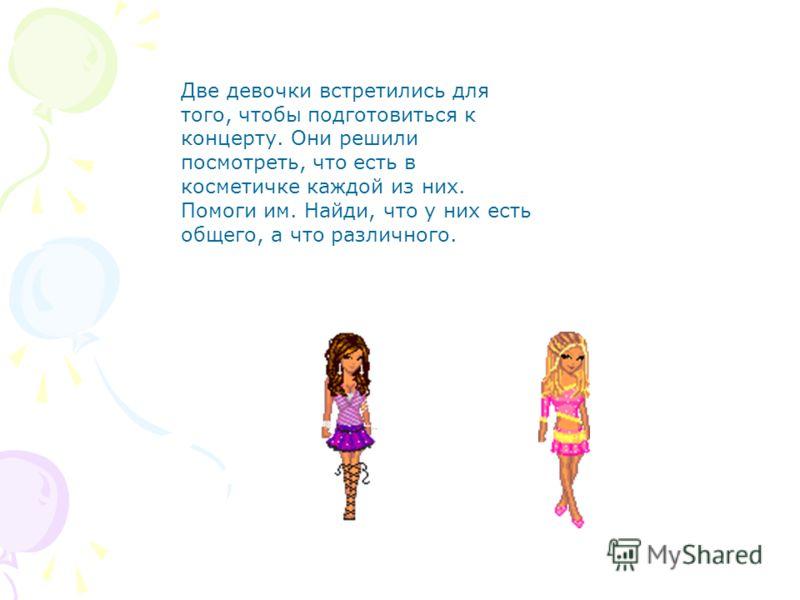 Две девочки встретились для того, чтобы подготовиться к концерту. Они решили посмотреть, что есть в косметичке каждой из них. Помоги им. Найди, что у них есть общего, а что различного.