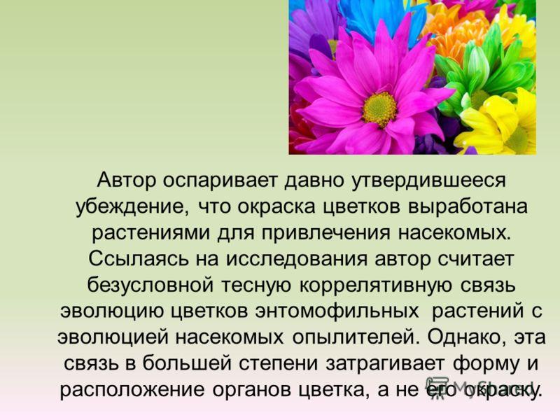 Автор оспаривает давно утвердившееся убеждение, что окраска цветков выработана растениями для привлечения насекомых. Ссылаясь на исследования автор считает безусловной тесную коррелятивную связь эволюцию цветков энтомофильных растений с эволюцией нас