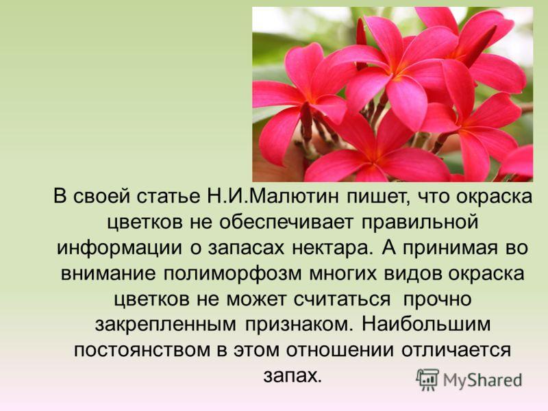 В своей статье Н.И.Малютин пишет, что окраска цветков не обеспечивает правильной информации о запасах нектара. А принимая во внимание полиморфозм многих видов окраска цветков не может считаться прочно закрепленным признаком. Наибольшим постоянством в