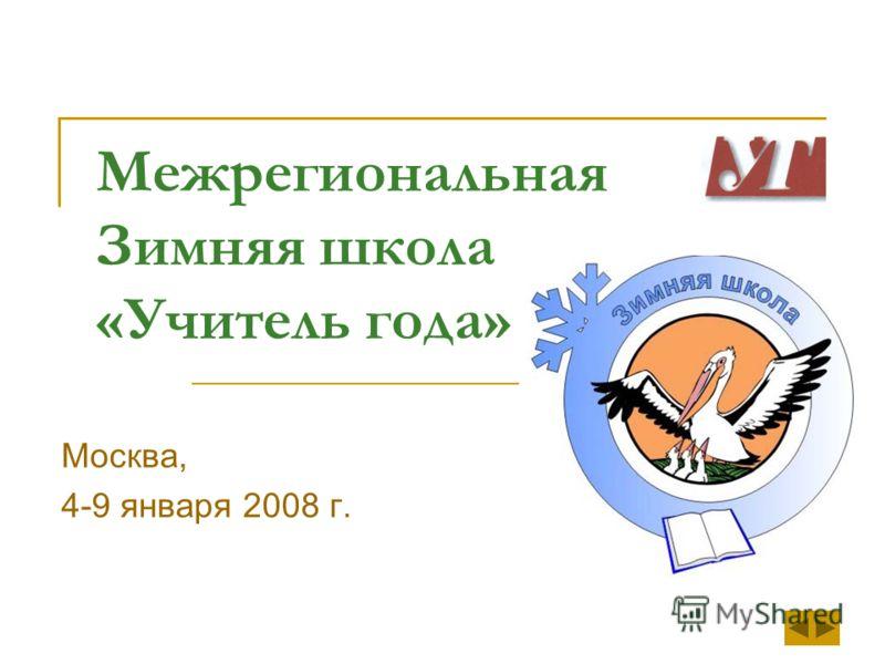 Межрегиональная Зимняя школа «Учитель года» Москва, 4-9 января 2008 г.