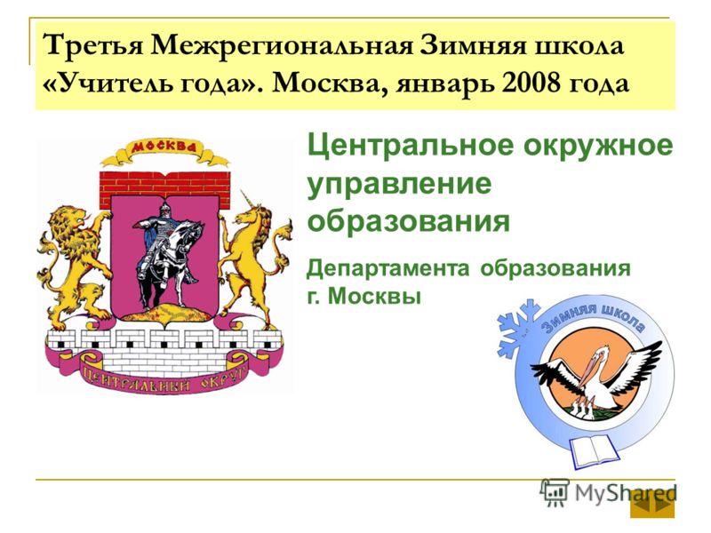 Третья Межрегиональная Зимняя школа «Учитель года». Москва, январь 2008 года Центральное окружное управление образования Департамента образования г. Москвы