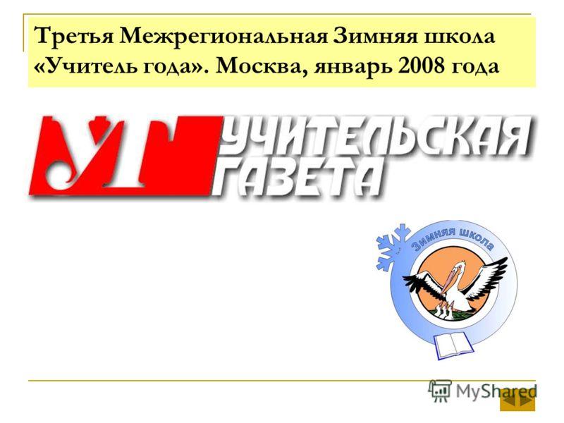 Третья Межрегиональная Зимняя школа «Учитель года». Москва, январь 2008 года