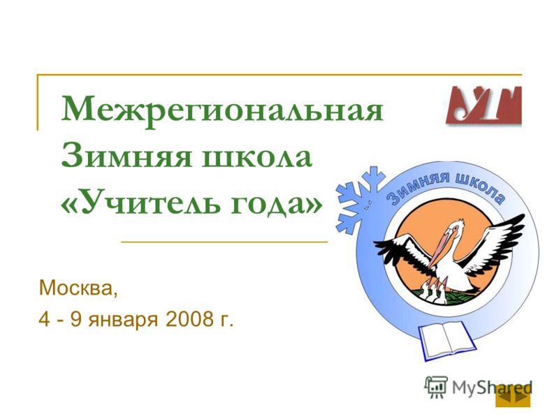Межрегиональная Зимняя школа «Учитель года» Москва, 4 - 9 января 2008 г.