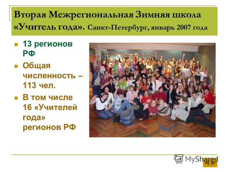 Вторая Межрегиональная Зимняя школа «Учитель года». Санкт-Петербург, январь 2007 года 13 регионов РФ Общая численность – 113 чел. В том числе 16 «Учителей года» регионов РФ