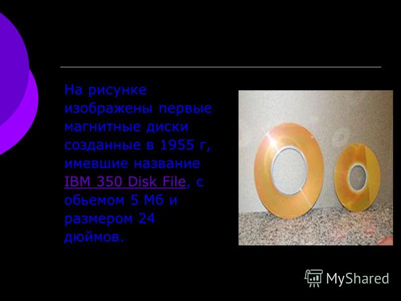 На рисунке изображены первые магнитные диски созданные в 1955 г, имевшие название IBM 350 Disk FileIBM 350 Disk File, с обьемом 5 Мб и размером 24 дюймов.