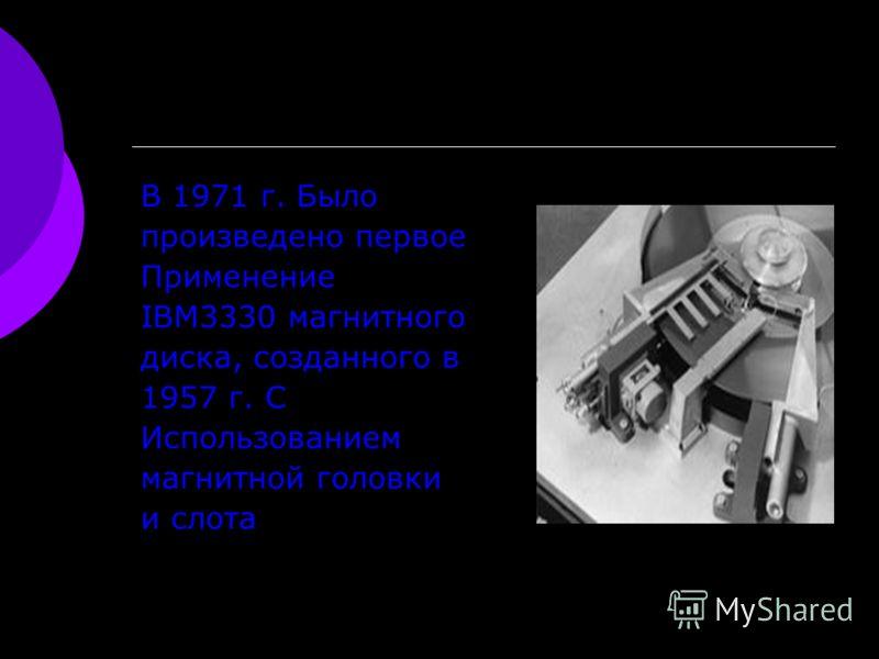 В 1971 г. Было произведено первое Применение IBM3330 магнитного диска, созданного в 1957 г. С Использованием магнитной головки и слота