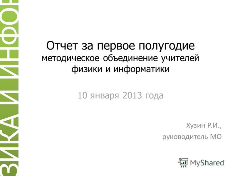 Отчет за первое полугодие методическое объединение учителей физики и информатики 10 января 2013 года Хузин Р.И., руководитель МО ИЗИКА И ИНФОРМ
