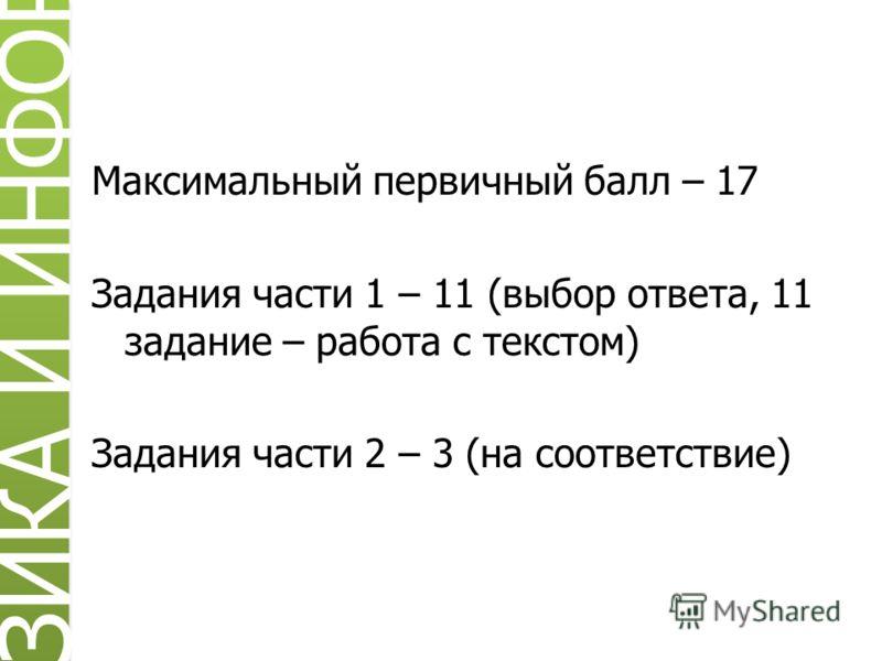 Максимальный первичный балл – 17 Задания части 1 – 11 (выбор ответа, 11 задание – работа с текстом) Задания части 2 – 3 (на соответствие) ИЗИКА И ИНФОРМ