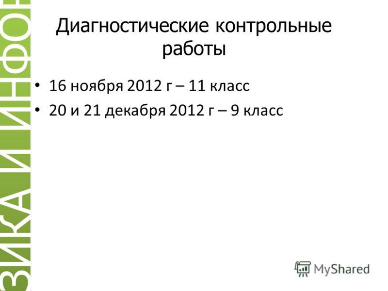Диагностические контрольные работы 16 ноября 2012 г – 11 класс 20 и 21 декабря 2012 г – 9 класс ИЗИКА И ИНФОРМ