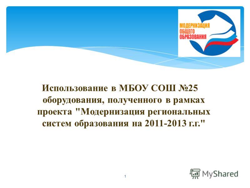 Использование в МБОУ СОШ 25 оборудования, полученного в рамках проекта Модернизация региональных систем образования на 2011-2013 г.г. 1