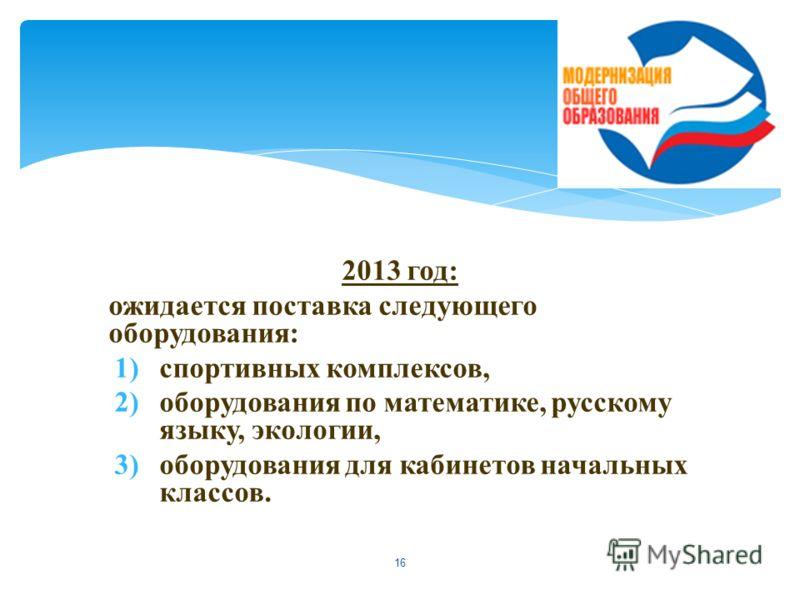 2013 год: ожидается поставка следующего оборудования: 1)спортивных комплексов, 2)оборудования по математике, русскому языку, экологии, 3)оборудования для кабинетов начальных классов. 16