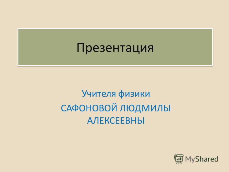 Презентация Учителя физики САФОНОВОЙ ЛЮДМИЛЫ АЛЕКСЕЕВНЫ