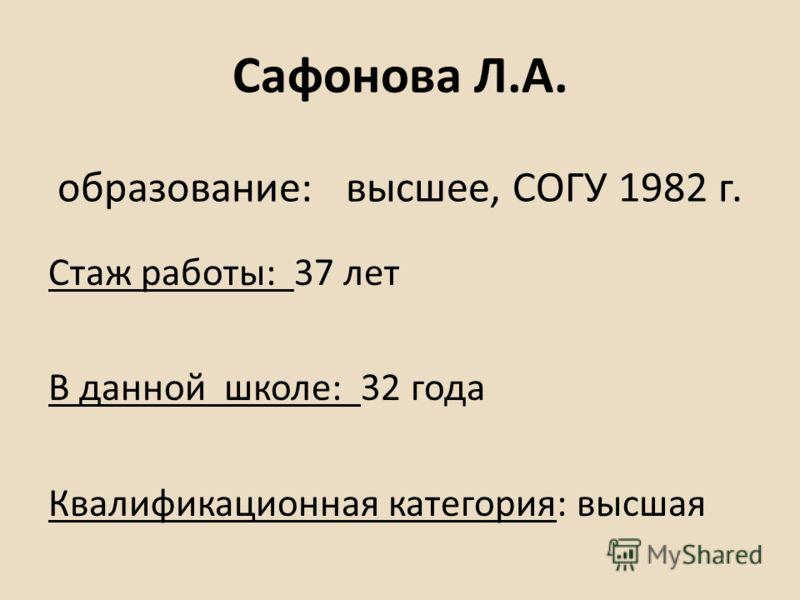 Сафонова Л.А. образование: высшее, СОГУ 1982 г. Стаж работы: 37 лет В данной школе: 32 года Квалификационная категория: высшая