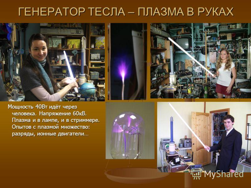 ГЕНЕРАТОР ТЕСЛА – ПЛАЗМА В РУКАХ Мощность 40Вт идёт через человека. Напряжение 60кВ. Плазма и в лампе, и в стриммере. Опытов с плазмой множество: разряды, ионные двигатели…