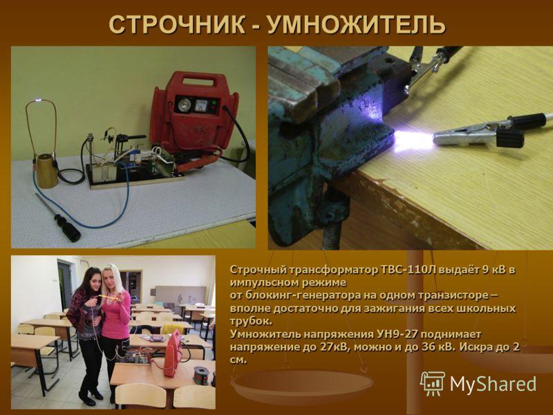 СТРОЧНИК - УМНОЖИТЕЛЬ Строчный трансформатор ТВС-110Л выдаёт 9 кВ в импульсном режиме от блокинг-генератора на одном транзисторе – вполне достаточно для зажигания всех школьных трубок. Умножитель напряжения УН9-27 поднимает напряжение до 27кВ, можно