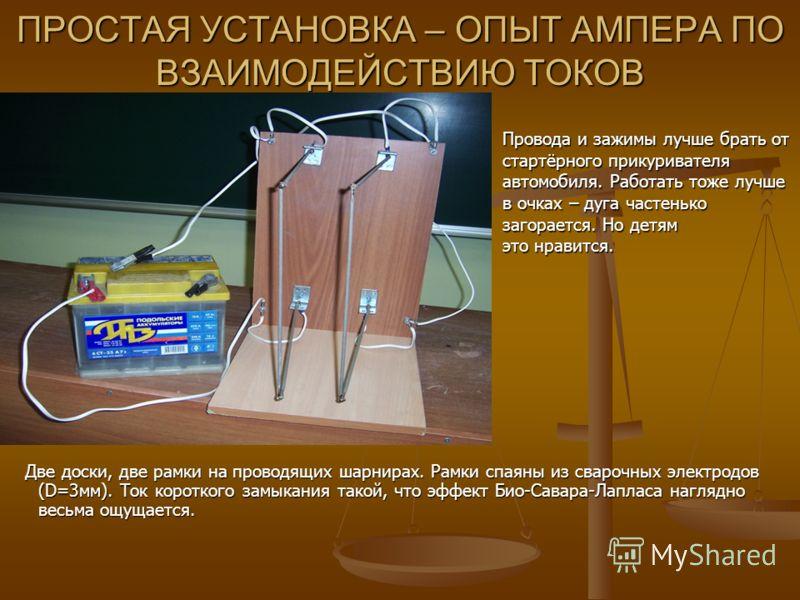 Две доски, две рамки на проводящих шарнирах. Рамки спаяны из сварочных электродов (D=3мм). Ток короткого замыкания такой, что эффект Био-Савара-Лапласа наглядно весьма ощущается. ПРОСТАЯ УСТАНОВКА – ОПЫТ АМПЕРА ПО ВЗАИМОДЕЙСТВИЮ ТОКОВ Провода и зажим