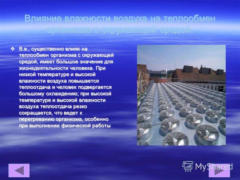 Влияние влажности воздуха на теплообмен организма с окружающей средой. В.в., существенно влияя на теплообмен организма с окружающей средой, имеет большое значение для жизнедеятельности человека. При низкой температуре и высокой влажности воздуха повы