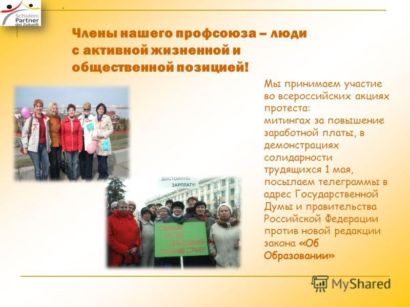 Члены нашего профсоюза – люди с активной жизненной и общественной позицией! Мы принимаем участие во всероссийских акциях протеста: митингах за повышение заработной платы, в демонстрациях солидарности трудящихся 1 мая, посылаем телеграммы в адрес Госу