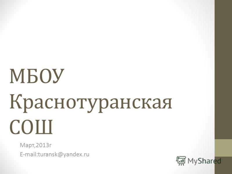 МБОУ Краснотуранская СОШ Март,2013г E-mail:turansk@yandex.ru