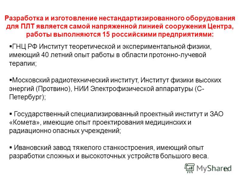 11 Разработка и изготовление нестандартизированного оборудования для ПЛТ является самой напряженной линией сооружения Центра, работы выполняются 15 российскими предприятиями: ГНЦ РФ Институт теоретической и экспериментальной физики, имеющий 40 летний