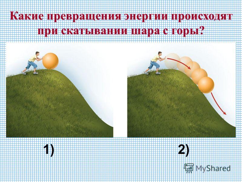 Какие превращения энергии происходят при скатывании шара с горы? 1)2)