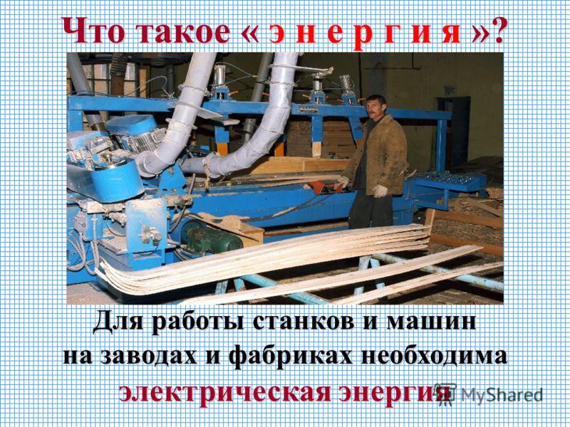 Что такое « э н е р г и я »? Для работы станков и машин на заводах и фабриках необходима электрическая энергия