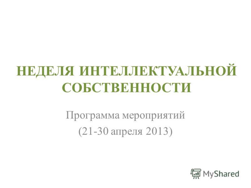 НЕДЕЛЯ ИНТЕЛЛЕКТУАЛЬНОЙ СОБСТВЕННОСТИ Программа мероприятий (21-30 апреля 2013)
