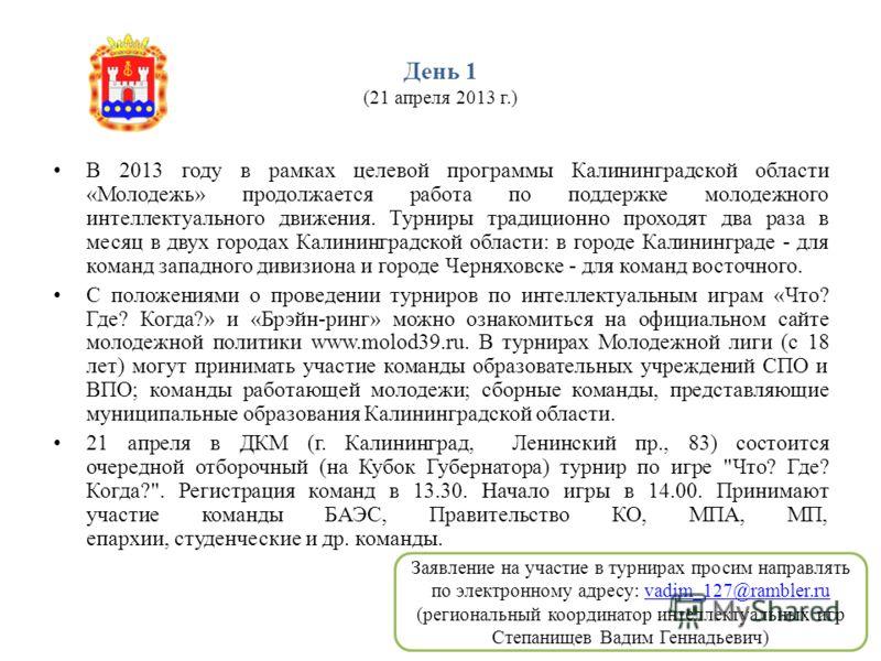 День 1 (21 апреля 2013 г.) В 2013 году в рамках целевой программы Калининградской области «Молодежь» продолжается работа по поддержке молодежного интеллектуального движения. Турниры традиционно проходят два раза в месяц в двух городах Калининградской