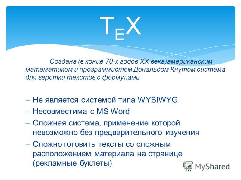 Создана (в конце 70-х годов XX века)американским математиком и программистом Дональдом Кнутом система для верстки текстов с формулами Не является системой типа WYSIWYG Несовместима с MS Word Сложная система, применение которой невозможно без предвари
