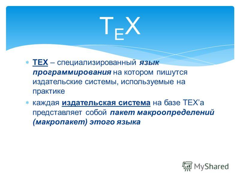 TEX – специализированный язык программирования на котором пишутся издательские системы, используемые на практике каждая издательская система на базе TEXа представляет собой пакет макроопределений (макропакет) этого языка TEXTEX