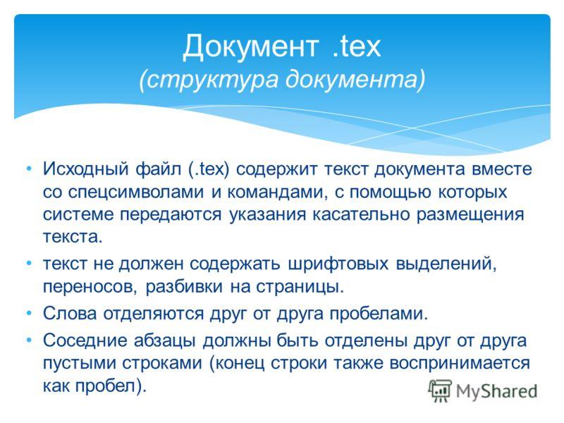 Исходный файл (.tex) содержит текст документа вместе со спецсимволами и командами, с помощью которых системе передаются указания касательно размещения текста. текст не должен содержать шрифтовых выделений, переносов, разбивки на страницы. Слова отдел