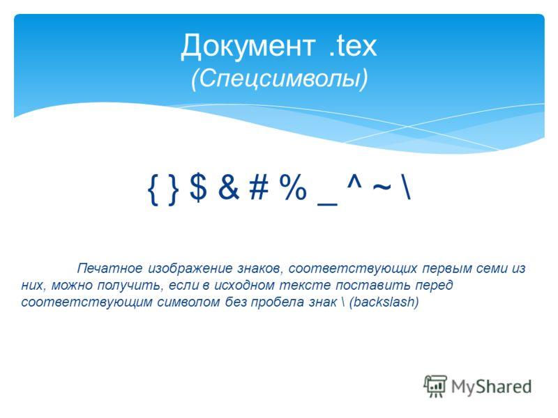 { } $ & # % _ ^ ~ \ Печатное изображение знаков, соответствующих первым семи из них, можно получить, если в исходном тексте поставить перед соответствующим символом без пробела знак \ (backslash) Документ.tex (Спецсимволы)