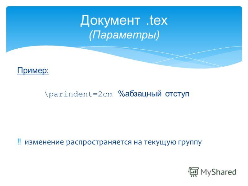 Документ.tex (Параметры) Пример: \parindent=2cm %абзацный отступ изменение распространяется на текущую группу