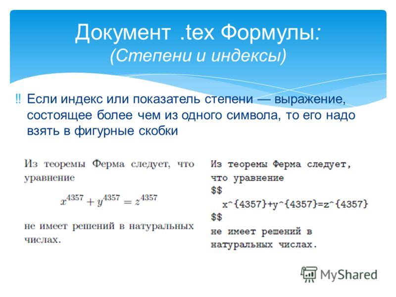 Если индекс или показатель степени выражение, состоящее более чем из одного символа, то его надо взять в фигурные скобки Документ.tex Формулы: (Степени и индексы)