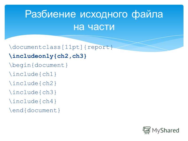 \documentclass[11pt]{report} \includeonly{ch2,ch3} \begin{document} \include{ch1} \include{ch2} \include{ch3} \include{ch4} \end{document} Разбиение исходного файла на части