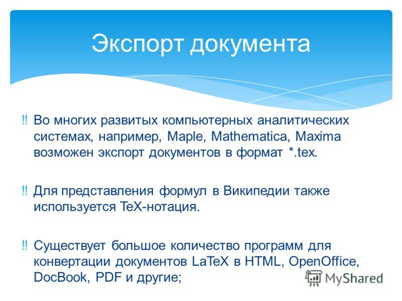 Во многих развитых компьютерных аналитических системах, например, Maple, Mathematica, Maxima возможен экспорт документов в формат *.tex. Для представления формул в Википедии также используется TeX-нотация. Существует большое количество программ для к