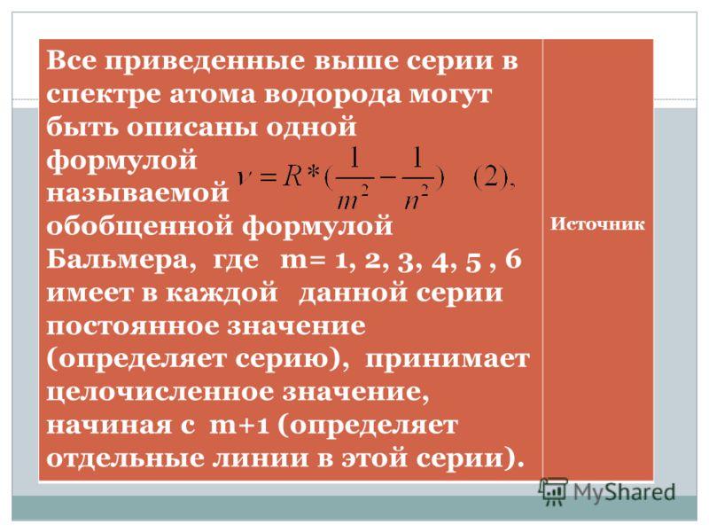 Все приведенные выше серии в спектре атома водорода могут быть описаны одной формулой называемой обобщенной формулой Бальмера, где m= 1, 2, 3, 4, 5, 6 имеет в каждой данной серии постоянное значение (определяет серию), принимает целочисленное значени