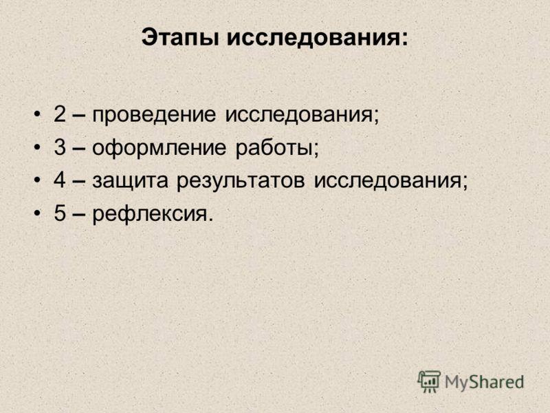 Этапы исследования: 2 – проведение исследования; 3 – оформление работы; 4 – защита результатов исследования; 5 – рефлексия.