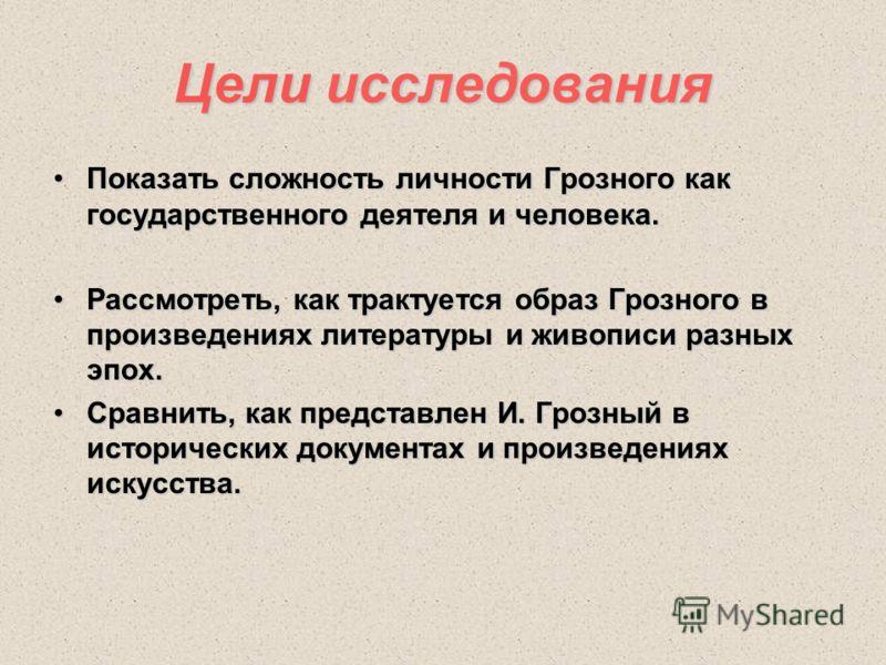 Цели исследования Показать сложность личности Грозного как государственного деятеля и человека.Показать сложность личности Грозного как государственного деятеля и человека. Рассмотреть, как трактуется образ Грозного в произведениях литературы и живоп