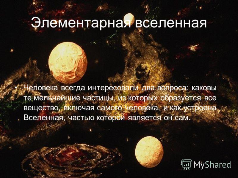 Элементарная вселенная Человека всегда интересовали два вопроса: каковы те мельчайшие частицы, из которых образуется все вещество, включая самого человека, и как устроена Вселенная, частью которой является он сам.